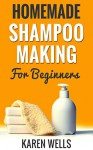 Homemade Shampoo Making for Beginners: Easy & Gentle DIY Natural Shampoo Recipes for Normal, Dry, or Oily Hair (Homemade Beauty Products) - Karen Wells