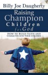 Raising Champion Children For God: How To Build Faith And Character Into Your Children - Billy Joe Daugherty