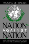 Nation Against Nation: What Happened to the U.N. Dream and What the U.S. Can Do about It - Thomas M. Franck
