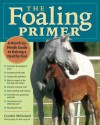 The Foaling Primer: A Step-by-Step Guide to Raising a Healthy Foal - Cynthia McFarland
