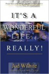 It's a Wonderful Life...Really!: Happiness and Hope for the 21st Century - Jud Wilhite, Scott Greer