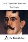 Uma Tragédia no Amazonas (Portuguese Edition) - Raul Pompéia, The Perfect Library