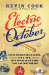 Electric October: Seven World Series Games, Six Lives, Five Minutes of Fame That Lasted Forever - Kevin Cook