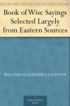 Book of Wise Sayings Selected Largely from Eastern Sources - William Alexander Clouston