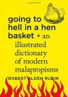 Going to Hell in a Hen Basket: An Illustrated Dictionary of Modern Malapropisms - Robert Alden Rubin