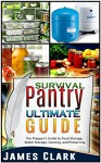 Survival Pantry Ultimate Guide: The Prepper's Guide to Food Storage, Water Storage, Canning, and Preserving (FREE Bonus, Survival Pantry, Preppers Pantry, ... Preppers Guide, Preppers Supplies) - James Clark