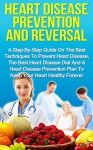 Heart Disease Prevention And Reversal: A Step-By-Step Guide On The Best Techniques To Prevent Heart Disease, The Best Heart Disease Diet And Heart Disease ... Disease Cure, Heart Disease And Diabetes) - Grant Harrison
