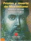 Prision y Muerte de Maximiliano - Egon Caesar Corti, Arturo Rivas Sainz