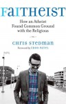 Faitheist: How an Atheist Found Common Ground with the Religious - Chris Stedman