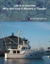 Life is a Journey Why Not Live it Aboard a Trawler - John Torelli, Maria Torelli