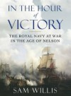 In the Hour of Victory: The Royal Navy at War in the Age of Nelson - Sam Willis