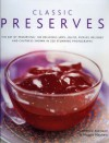 Classic Preserves: The art of preserving: 140 delicious jams, jellies, pickles, relishes and chutneys shown in 220 stunning photographs - Catherine Atkinson, Maggie Mayhew