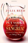 But Mama Always Put Vodka in Her Sangria!: Adventures in Eating, Drinking, and Making Merry - Julia Reed