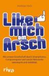 Like mich am Arsch: Wie unsere Gesellschaft durch Smartphones, Computerspiele und soziale Netzwerke vereinsamt und verblödet (German Edition) - Andreas Hock