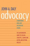 Advocacy: Championing Ideas and Influencing Others - John Daly