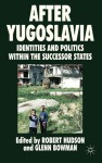After Yugoslavia: Identities and Politics within the Successor States - Robert Hudson, Glenn Bowman