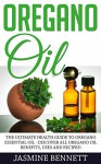 Oregano Oil: The Ultimate Health Guide To Oregano Essential Oil - Discover All Oregano Oil Benefits, Uses And Recipes! (Essential Oils, Aromatherapy, Alternative Cures) - Jasmine Bennett