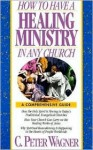 How to Have a Healing Ministry in Any Church - C. Peter Wagner, Mary Beckwith