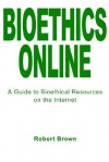 Bioethics Online: A Guide to Bioethical Resources on the Internet - Robert Brown