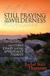 Still Praying in the Wilderness and Other Essays for the Spiritually Thirsty - Rachel Starr Thomson