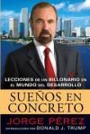 Suenos En Concreto: Lecciones de un billonario en el mundo del desarrollo - Jorge Perez, Rosario Camacho-koppel, Donald Trump