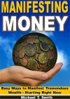 Manifesting Money: Easy Ways to Manifest Tremendous Wealth - Starting Right Now - Michael T. Smith