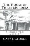 The House of Three Murders: A Smoke Tree Series Novel (Volume 1) - Gary J. George