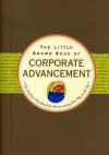 The Little Brown Book of Corporate Advancement: The Employee Handbook for Brown-Nosing Your Way to the Top - Nicholas Noyes, Kerren Barbas