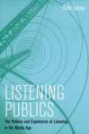 Listening Publics: The Politics and Experience of Listening in the Media Age - Kate Lacey
