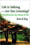 Life is Talking--Are You Listening?: A Workbook for the School of Life - Brian King