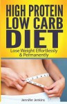 High Protein Low Carb Diet: Lose Weight Effortlessly & Permanently - Jennifer Jenkins