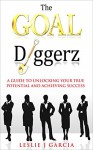 The GOAL Diggerz: A Guide To Unlocking Your True Potential And Achieving Success (Successful Women, Entrepreneurship for Beginners, Mindset, Setting Goals, Motivational) - Leslie Garcia