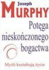 Potęga nieskończonego bogactwa : myśli kształtują życie - Joseph Murphy