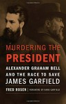 Murdering the President: Alexander Graham Bell and the Race to Save James Garfield - Fred Rosen, Hank Garfield