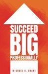 Succeed Big Professionally - Michael Drake