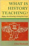 What Is History Teaching?: Language, Ideas and Meaning in Learning about the Past - Chris Husbands