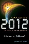 Apocalypse 2012: The Ticking of the End-Time Clock: What Does the Bible Say? - John Claeys