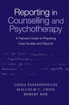 Reporting in Counselling and Psychotherapy: A Trainee's Guide to Preparing Case Studies and Reports - Linda Papadopoulos, Malcolm C. Cross, Robert Bor