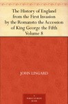 The History of England from the First Invasion by the Romansto the Accession of King George the Fifth Volume 8 - John Lingard, Hilaire Belloc