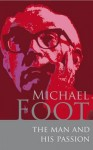 Michael Foot: The Man and His Passion. Edited by June Purvis, Jonathan Freedland and Brian Brivati - June Purvis, Jonathan Freedland, Brian Brivati
