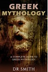 Greek Mythology: A Complete Guide To Greek Mythology (Greek and Roman, History, Ancient Greece, Ancient Myths, Greek gods, Greek myths, Greek heroes) - Dr Smith