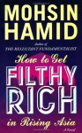 By Mohsin Hamid - How to Get Filthy Rich in Rising Asia (1st Edition) (2.3.2013) - Mohsin Hamid