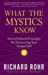What the Mystics Know: Seven Profound Principles for Discovering Your Deeper Self - Richard Rohr