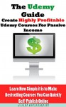 The Udemy Guide: How to Create Highly Profitable Udemy Courses For Passive Income: Learn How simple it is to Make Bestselling Courses You Can Quickly Self-Publish Online - John Anderson