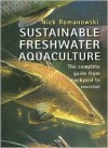 Sustainable Freshwater Aquacultures: The Complete Guide from Backyard to Investor - Nick Romanowski