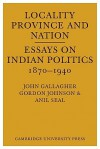 Locality, Province and Nation: Essays on Indian Politics 1870 to 1940 - John Gallagher