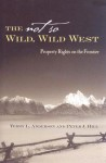 The Not So Wild, Wild West: Property Rights on the Frontier - Terry L. Anderson, Peter J. Hill