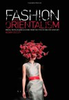 Fashion and Orientalism: Dress, Textiles and Culture from the 17th to the 21st Century - Adam Geczy