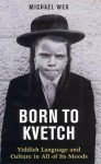 Born to Kvetch: Yiddish Language and Culture in All of Its Moods - Michael Wex, Michael Wex