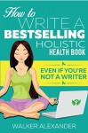 How to Write a Bestselling Holistic Health Book: Even If You're Not a Writer - Walker Alexander